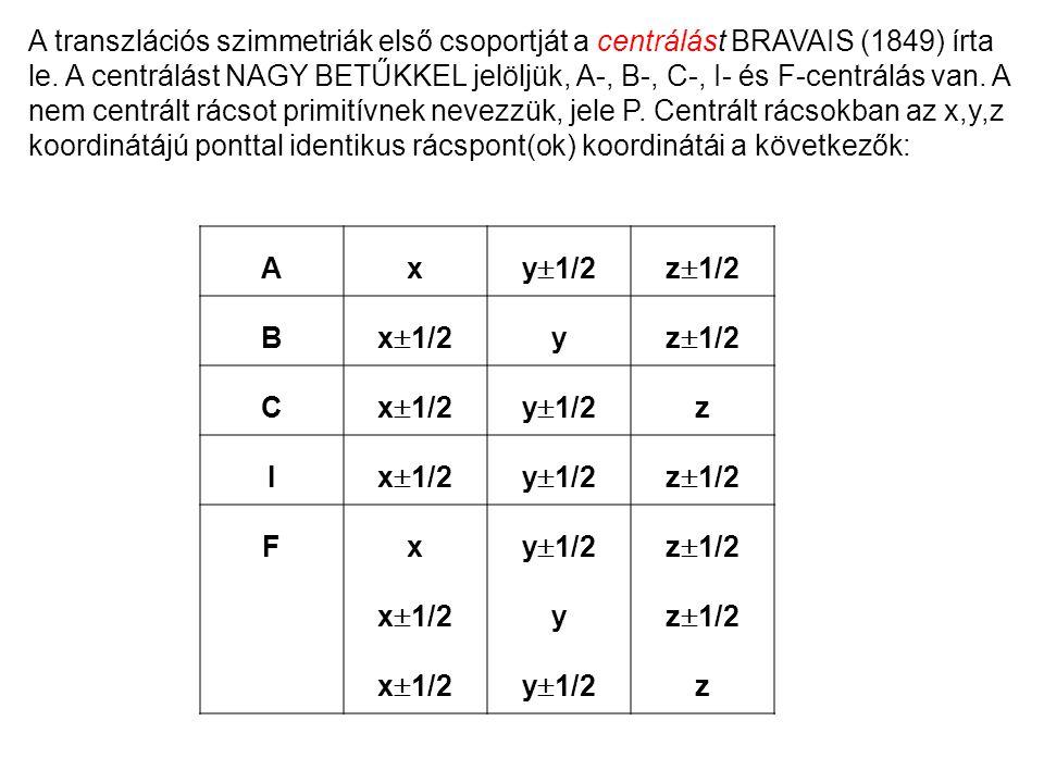 A transzlációs szimmetriák első csoportját a centrálást BRAVAIS (1849) írta le. A centrálást NAGY BETŰKKEL jelöljük, A-, B-, C-, I- és F-centrálás van. A nem centrált rácsot primitívnek nevezzük, jele P. Centrált rácsokban az x,y,z koordinátájú ponttal identikus rácspont(ok) koordinátái a következők: