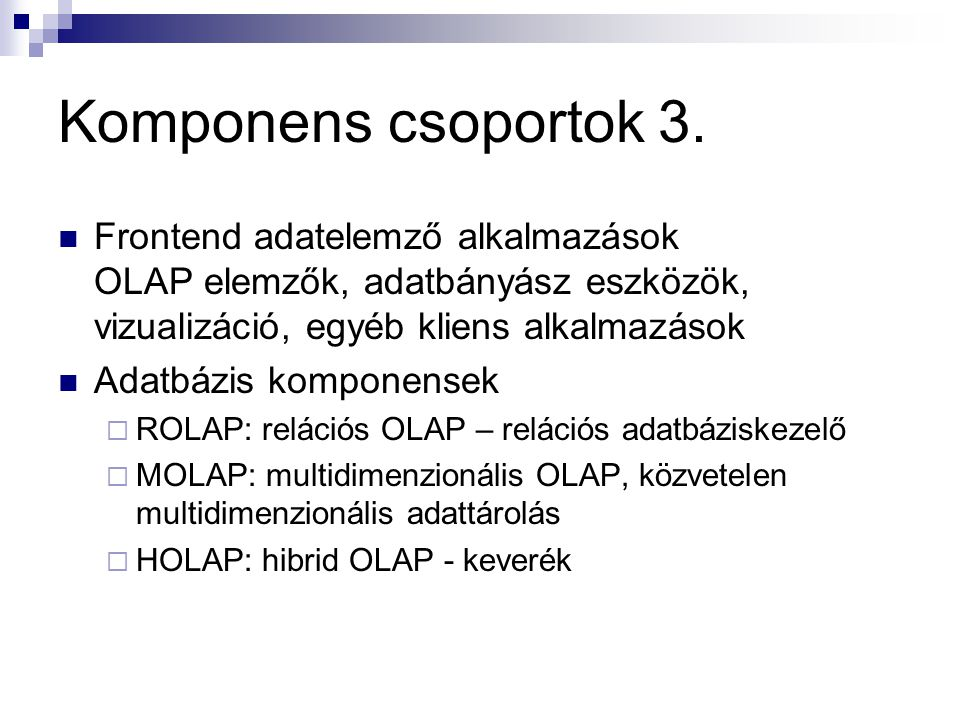 Komponens csoportok 3. Frontend adatelemző alkalmazások OLAP elemzők, adatbányász eszközök, vizualizáció, egyéb kliens alkalmazások.
