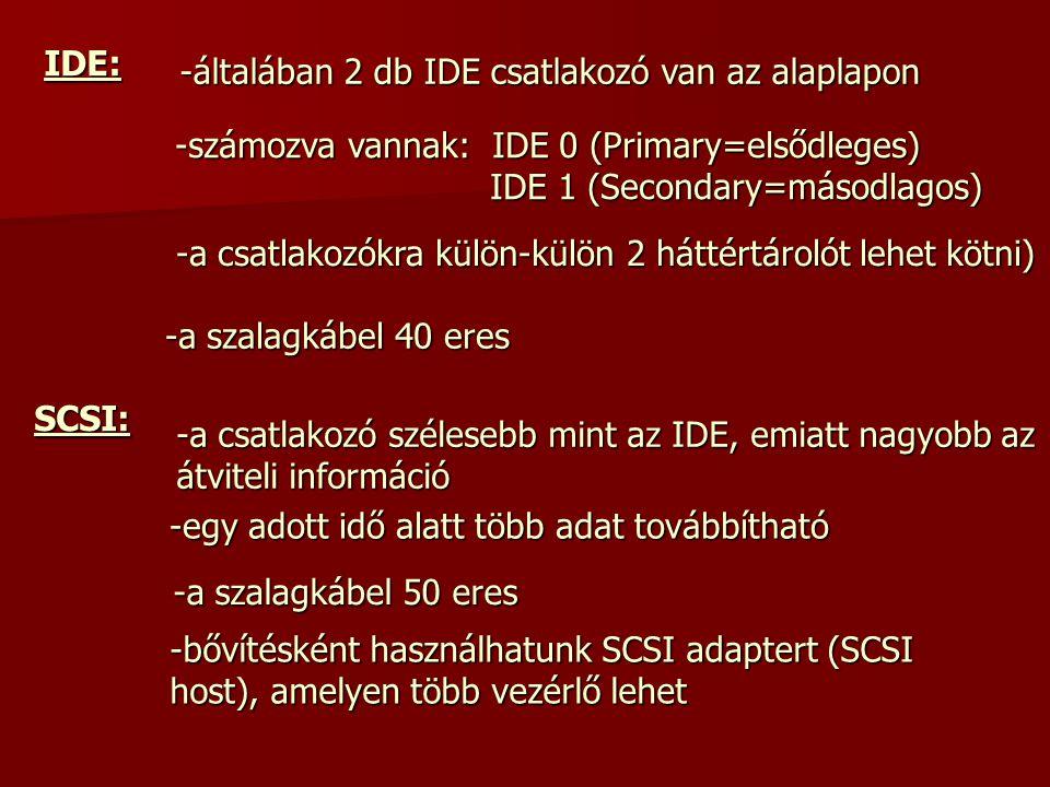IDE: -általában 2 db IDE csatlakozó van az alaplapon. -számozva vannak: IDE 0 (Primary=elsődleges) IDE 1 (Secondary=másodlagos)