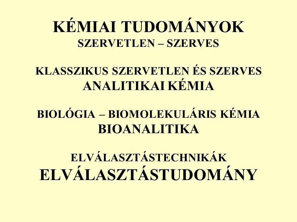KÉMIAI TUDOMÁNYOK SZERVETLEN – SZERVES KLASSZIKUS SZERVETLEN ÉS SZERVES ANALITIKAI KÉMIA BIOLÓGIA – BIOMOLEKULÁRIS KÉMIA BIOANALITIKA ELVÁLASZTÁSTECHNIKÁK ELVÁLASZTÁSTUDOMÁNY