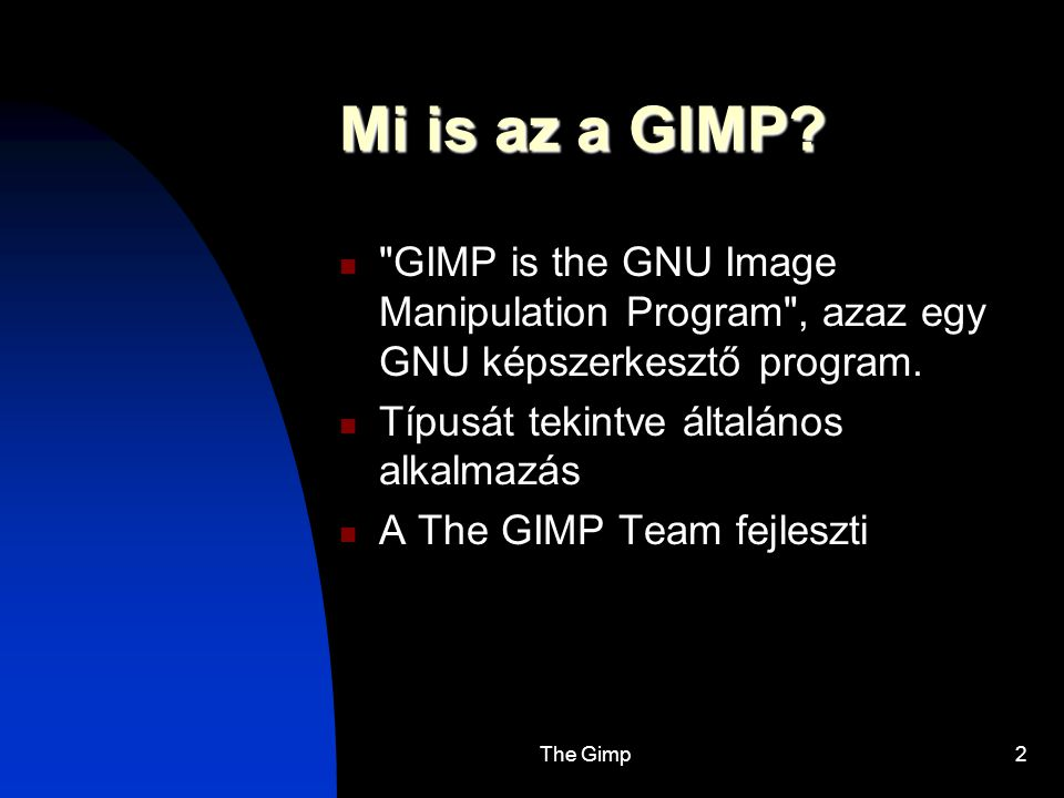 Mi is az a GIMP GIMP is the GNU Image Manipulation Program , azaz egy GNU képszerkesztő program. Típusát tekintve általános alkalmazás.