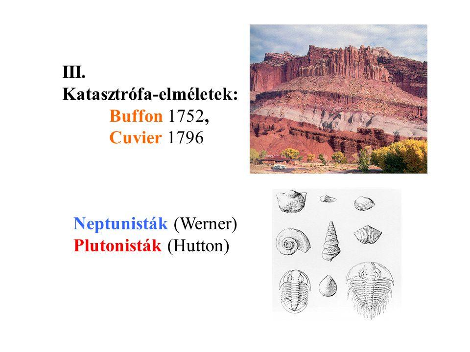 III. Katasztrófa-elméletek: Buffon 1752, Cuvier 1796 Neptunisták (Werner) Plutonisták (Hutton)