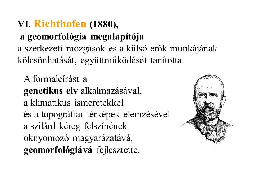 VI. Richthofen (1880), a geomorfológia megalapítója. a szerkezeti mozgások és a külső erők munkájának kölcsönhatását, együttműködését tanította.