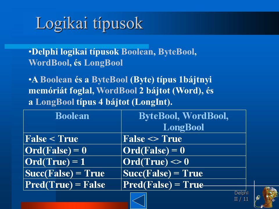 Logikai típusok Delphi logikai típusok Boolean, ByteBool, WordBool, és LongBool.
