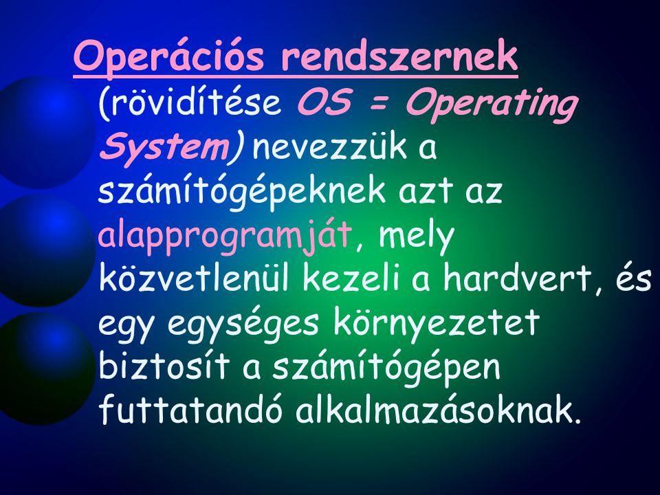 Operációs rendszernek (rövidítése OS = Operating System) nevezzük a számítógépeknek azt az alapprogramját, mely közvetlenül kezeli a hardvert, és egy egységes környezetet biztosít a számítógépen futtatandó alkalmazásoknak.
