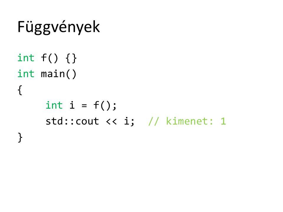 Függvények int f() {} int main() { int i = f(); std::cout << i; // kimenet: 1 }