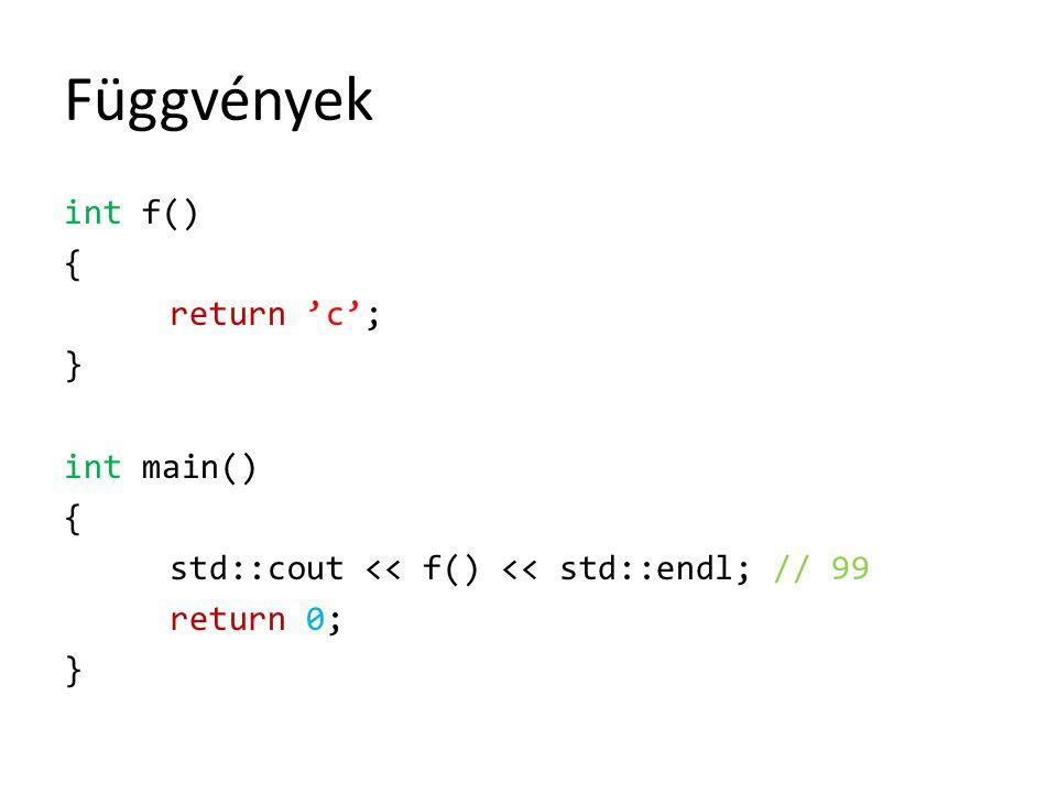 Függvények int f() { return 'c'; } int main() std::cout << f() << std::endl; // 99 return 0;