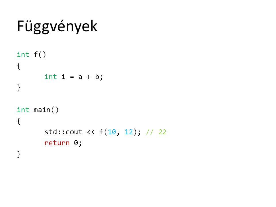 Függvények int f() { int i = a + b; } int main() std::cout << f(10, 12); // 22 return 0;