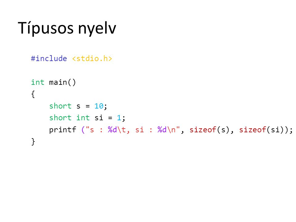 Típusos nyelv #include <stdio.h> int main() { short s = 10; short int si = 1; printf ( s : %d\t, si : %d\n , sizeof(s), sizeof(si)); }