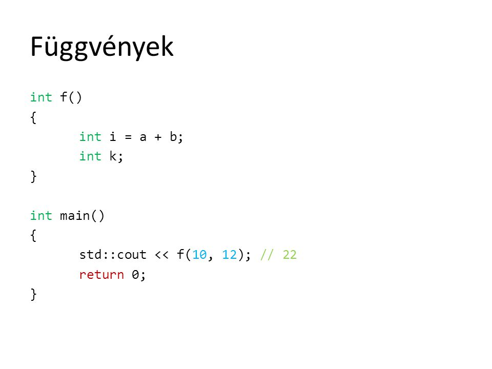 Függvények int f() { int i = a + b; int k; } int main() std::cout << f(10, 12); // 22 return 0;