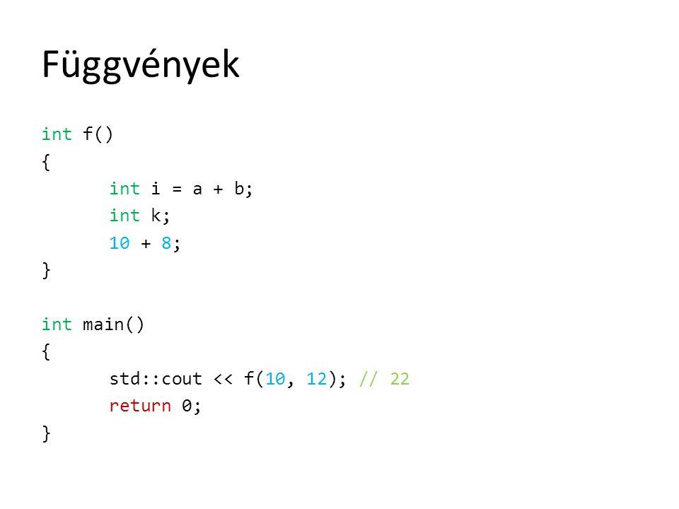 Függvények int f() { int i = a + b; int k; 10 + 8; } int main() std::cout << f(10, 12); // 22 return 0;