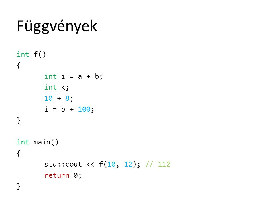 Függvények int f() { int i = a + b; int k; 10 + 8; i = b + 100; } int main() std::cout << f(10, 12); // 112 return 0;