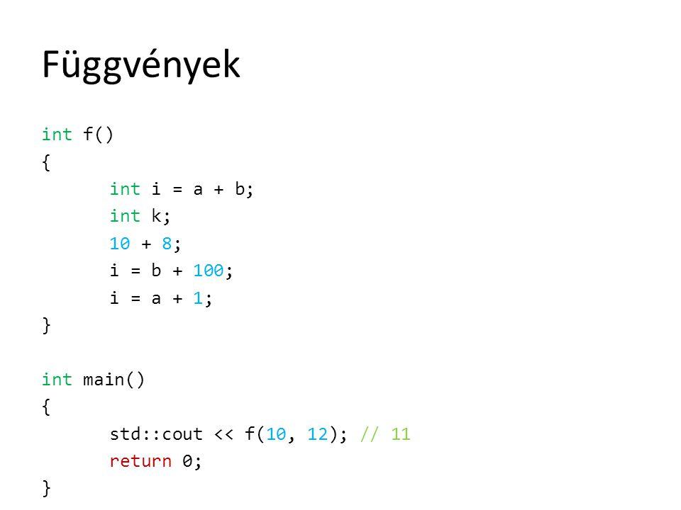 Függvények int f() { int i = a + b; int k; 10 + 8; i = b + 100; i = a + 1; } int main() std::cout << f(10, 12); // 11 return 0;