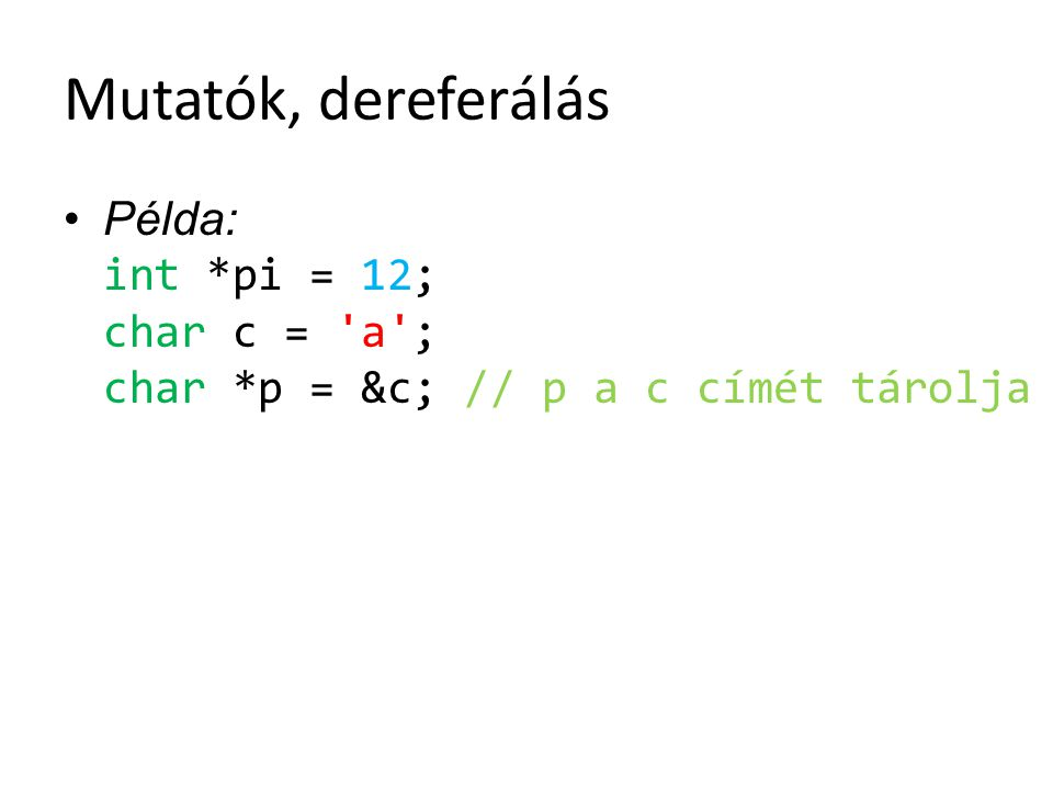 Mutatók, dereferálás Példa: int *pi = 12; char c = a ; char *p = &c; // p a c címét tárolja