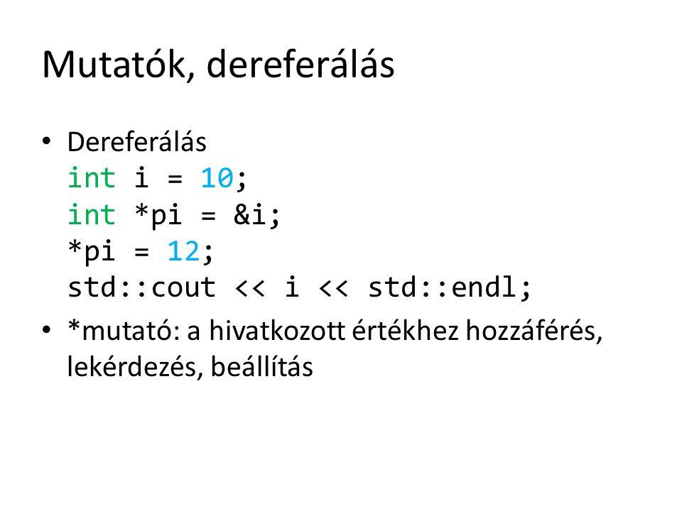 Mutatók, dereferálás Dereferálás int i = 10; int *pi = &i; *pi = 12; std::cout << i << std::endl;