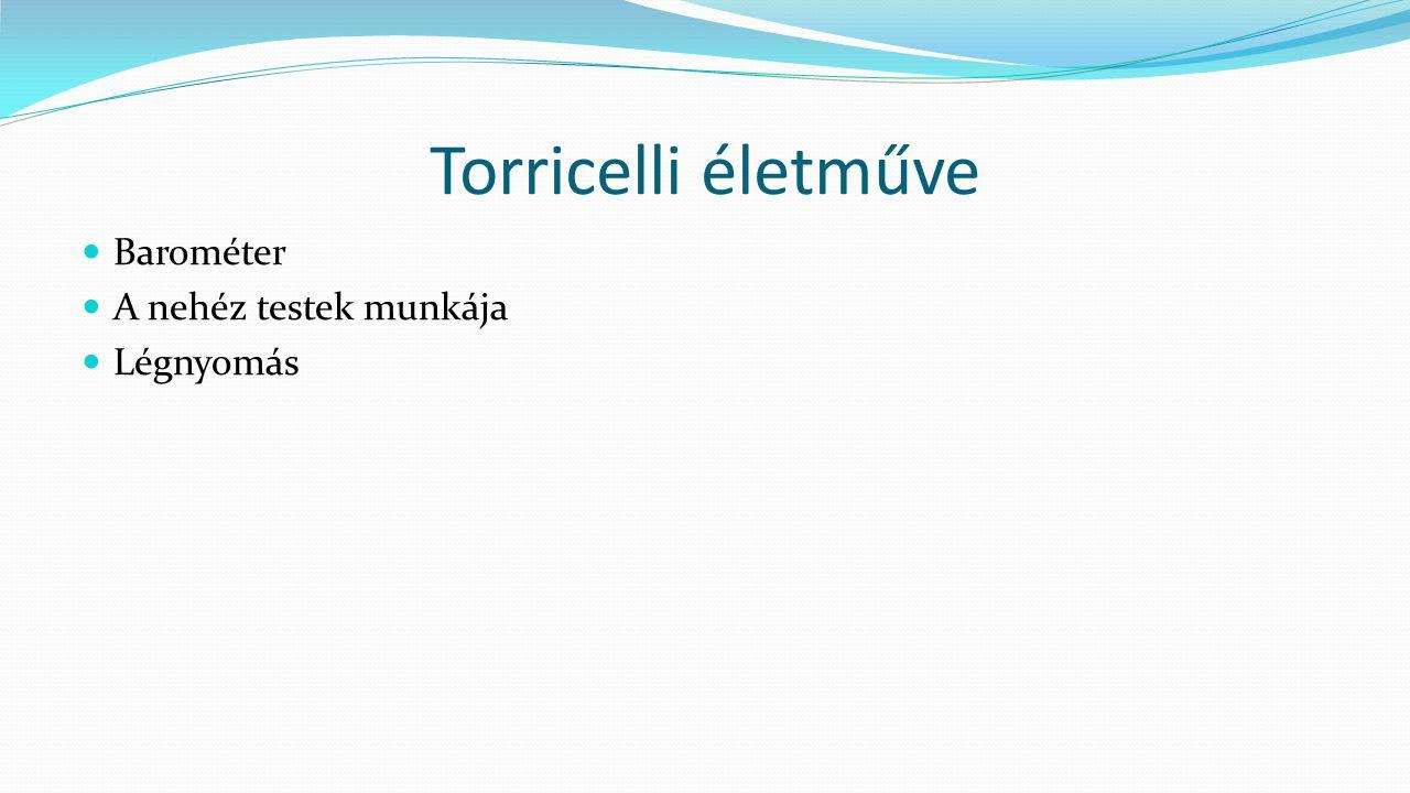 Torricelli életműve Barométer A nehéz testek munkája Légnyomás