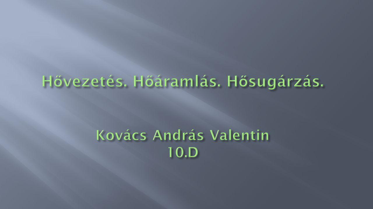 Hővezetés. Hőáramlás. Hősugárzás. Kovács András Valentin 10.D