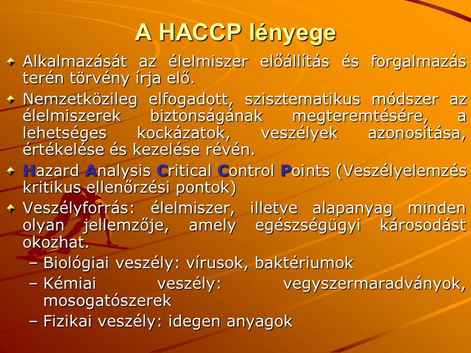 A HACCP lényege Alkalmazását az élelmiszer előállítás és forgalmazás terén törvény írja elő.