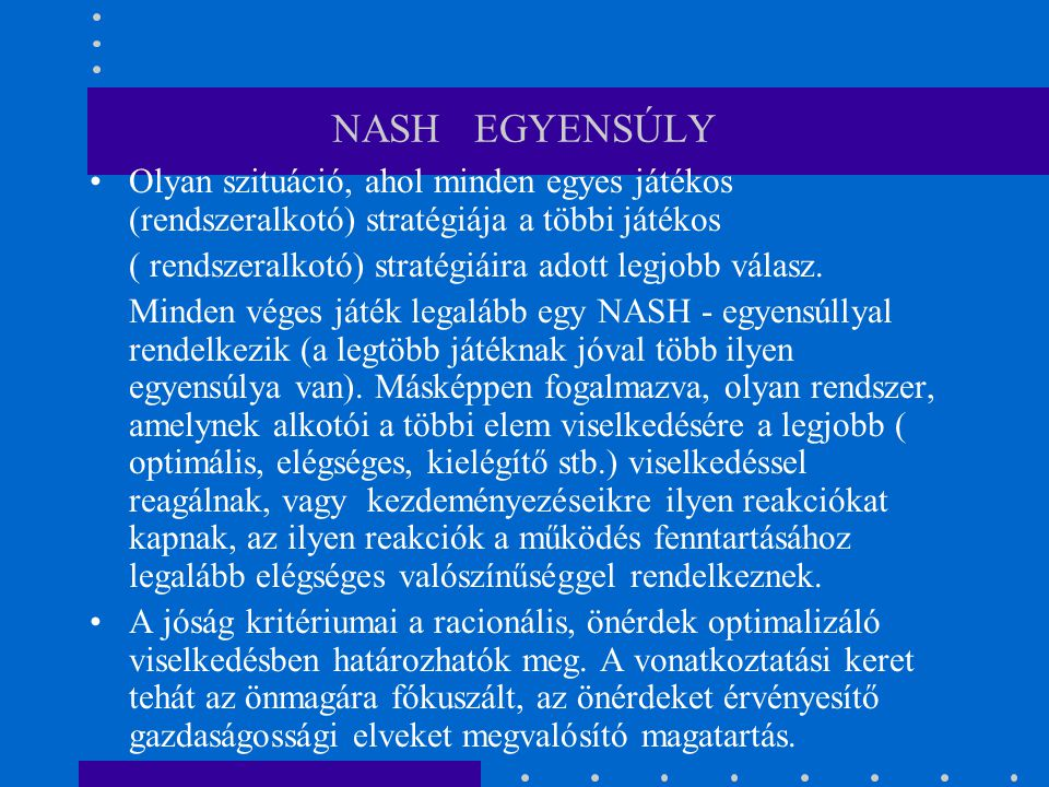 NASH EGYENSÚLY Olyan szituáció, ahol minden egyes játékos (rendszeralkotó) stratégiája a többi játékos.