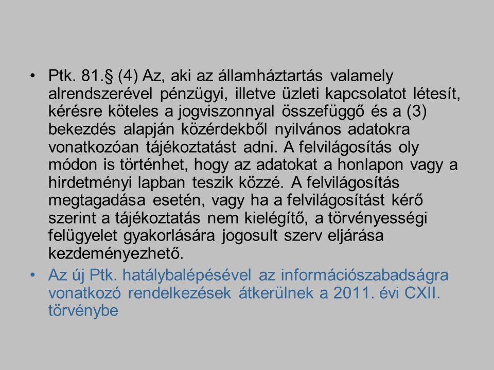 Ptk. 81.§ (4) Az, aki az államháztartás valamely alrendszerével pénzügyi, illetve üzleti kapcsolatot létesít, kérésre köteles a jogviszonnyal összefüggő és a (3) bekezdés alapján közérdekből nyilvános adatokra vonatkozóan tájékoztatást adni. A felvilágosítás oly módon is történhet, hogy az adatokat a honlapon vagy a hirdetményi lapban teszik közzé. A felvilágosítás megtagadása esetén, vagy ha a felvilágosítást kérő szerint a tájékoztatás nem kielégítő, a törvényességi felügyelet gyakorlására jogosult szerv eljárása kezdeményezhető.