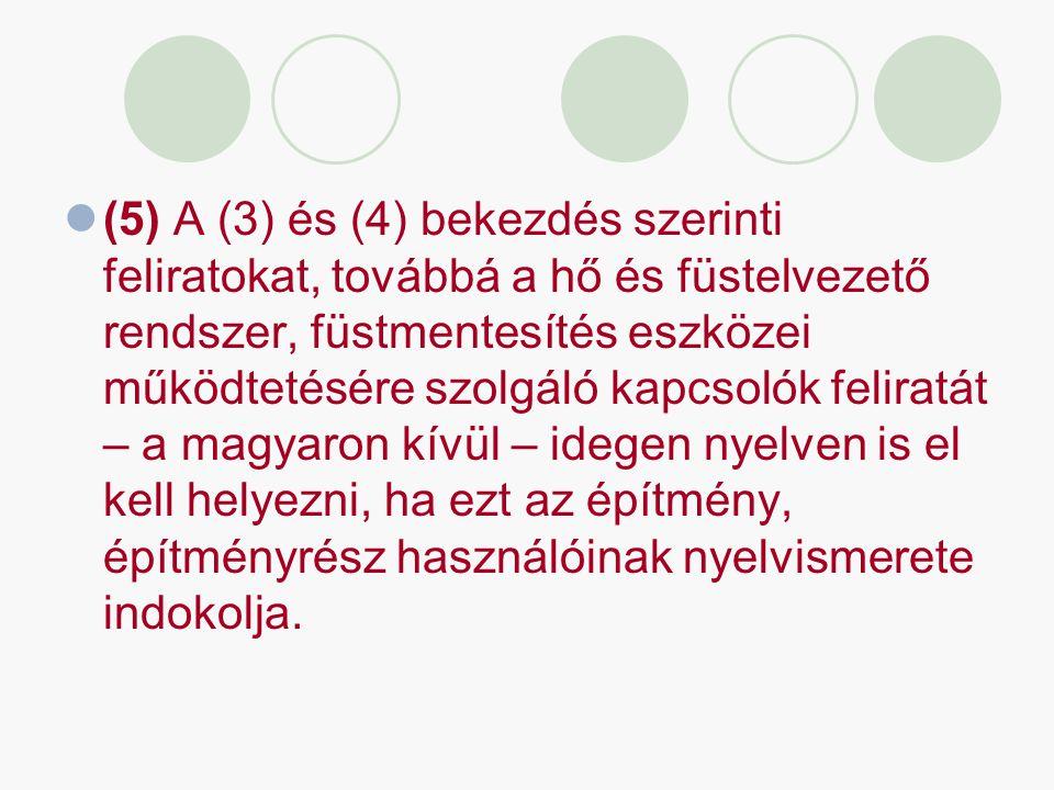 (5) A (3) és (4) bekezdés szerinti feliratokat, továbbá a hő és füstelvezető rendszer, füstmentesítés eszközei működtetésére szolgáló kapcsolók feliratát – a magyaron kívül – idegen nyelven is el kell helyezni, ha ezt az építmény, építményrész használóinak nyelvismerete indokolja.