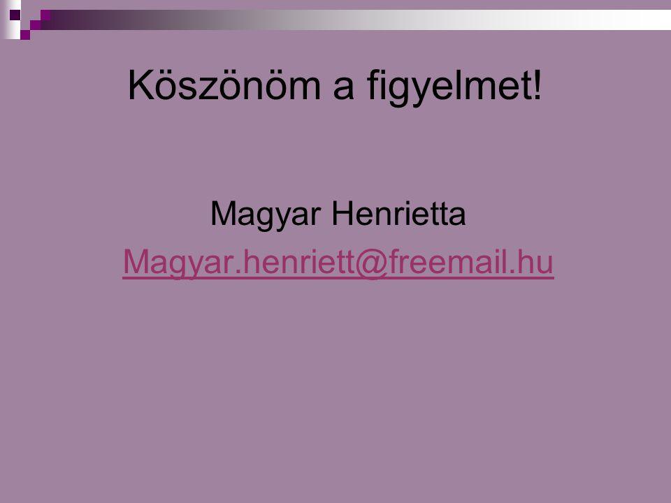 Köszönöm a figyelmet! Magyar Henrietta Magyar.henriett@freemail.hu