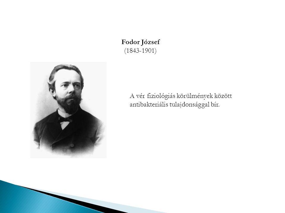 Fodor József (1843-1901) A vér fiziológiás körülmények között antibakteriális tulajdonsággal bír.