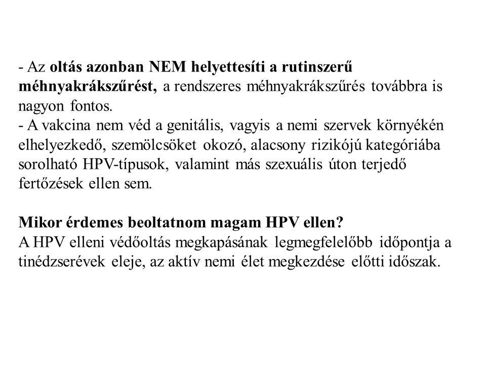 - Az oltás azonban NEM helyettesíti a rutinszerű méhnyakrákszűrést, a rendszeres méhnyakrákszűrés továbbra is nagyon fontos. - A vakcina nem véd a genitális, vagyis a nemi szervek környékén elhelyezkedő, szemölcsöket okozó, alacsony rizikójú kategóriába sorolható HPV-típusok, valamint más szexuális úton terjedő fertőzések ellen sem. Mikor érdemes beoltatnom magam HPV ellen