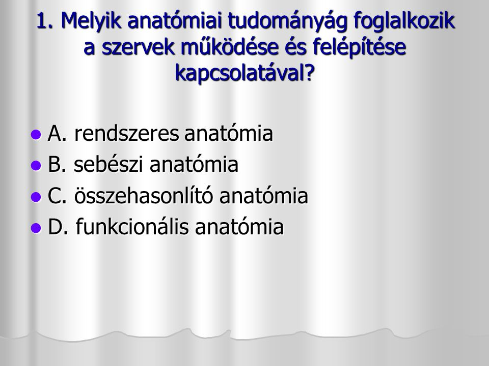 1. Melyik anatómiai tudományág foglalkozik a szervek működése és felépítése kapcsolatával