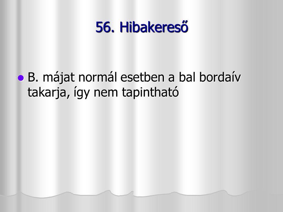 56. Hibakereső B. májat normál esetben a bal bordaív takarja, így nem tapintható
