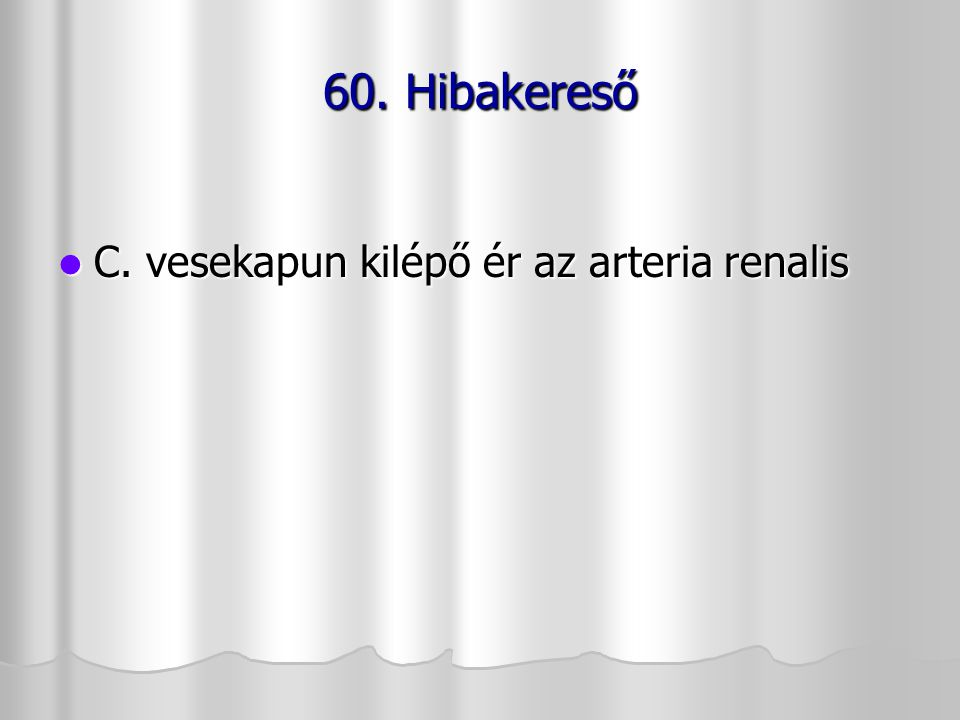 60. Hibakereső C. vesekapun kilépő ér az arteria renalis