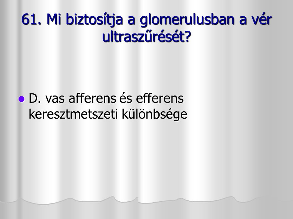 61. Mi biztosítja a glomerulusban a vér ultraszűrését