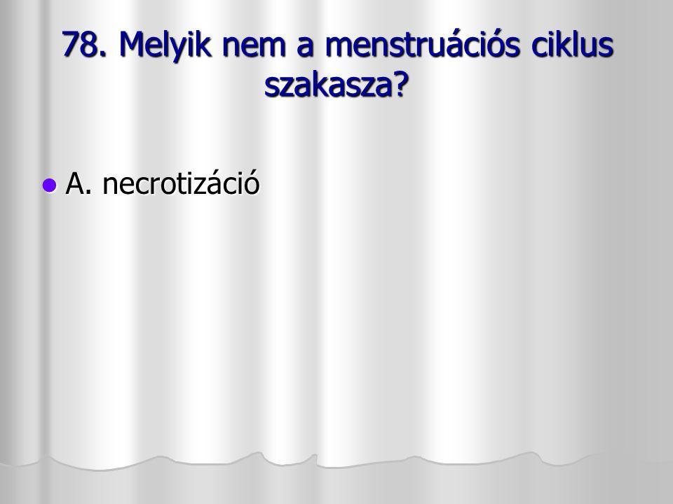 78. Melyik nem a menstruációs ciklus szakasza