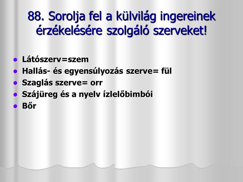 88. Sorolja fel a külvilág ingereinek érzékelésére szolgáló szerveket!