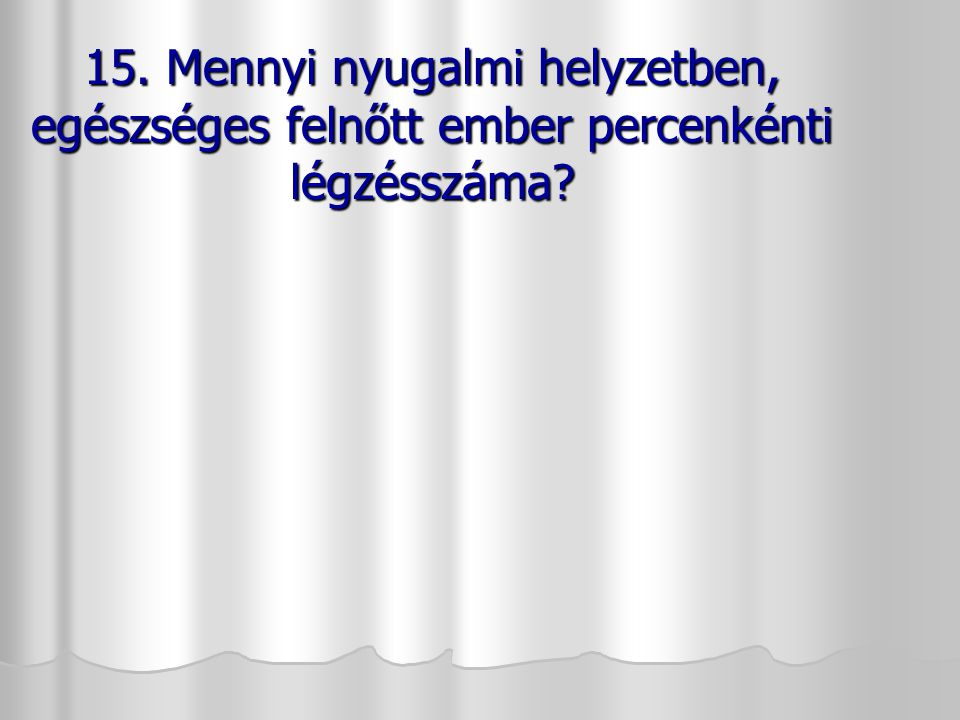 15. Mennyi nyugalmi helyzetben, egészséges felnőtt ember percenkénti légzésszáma
