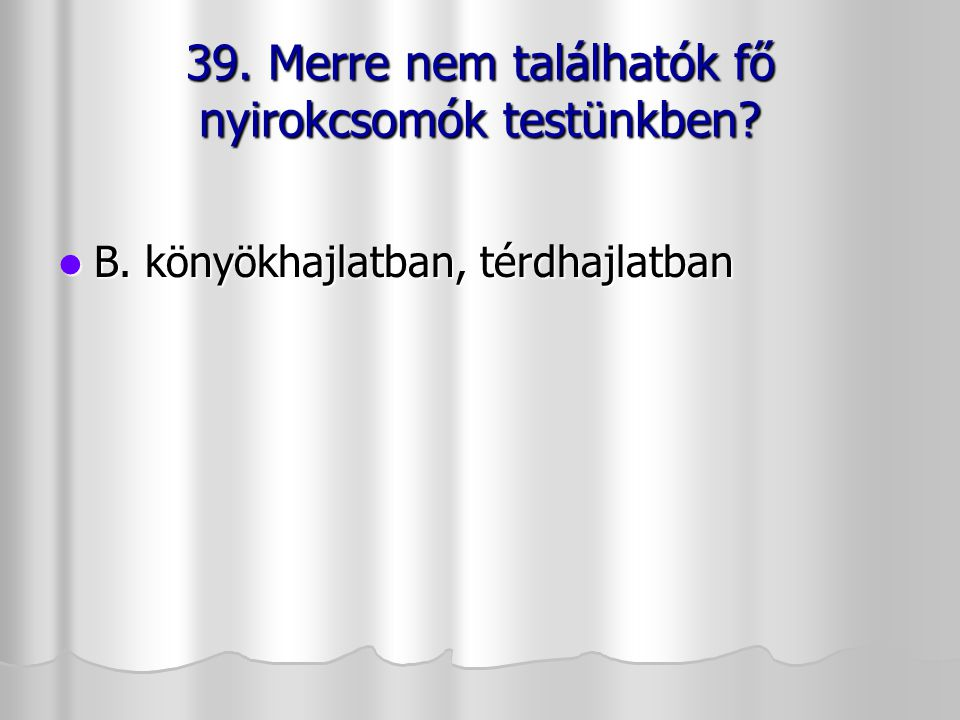 39. Merre nem találhatók fő nyirokcsomók testünkben
