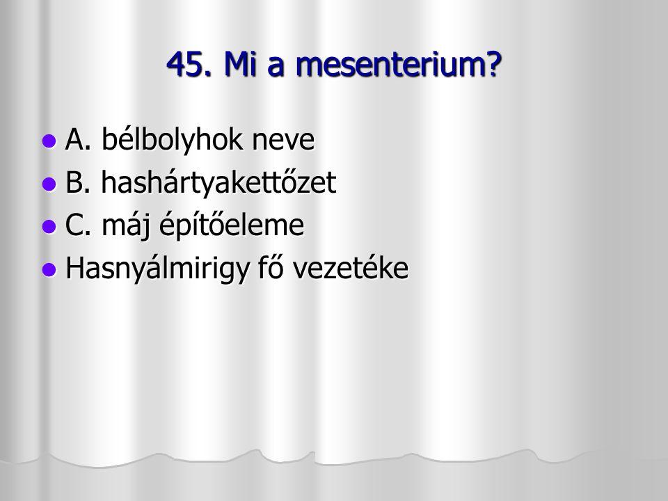 45. Mi a mesenterium A. bélbolyhok neve B. hashártyakettőzet
