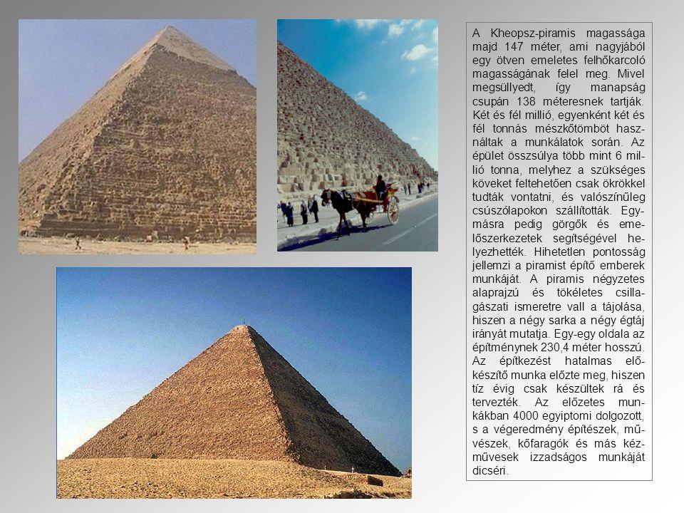 A Kheopsz-piramis magassága majd 147 méter, ami nagyjából egy ötven emeletes felhőkarcoló magasságának felel meg.
