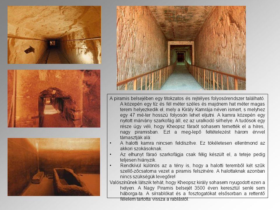 A piramis belsejében egy titokzatos és rejtélyes folyosórendszer található. A közepén egy tíz és fél méter széles és majdnem hat méter magas terem helyezkedik el, mely a Király Kamrája néven ismert, s melyhez egy 47 mé-ter hosszú folyosón lehet eljutni. A kamra közepén egy nyitott márvány szarkofág áll, ez az uralkodó sírhelye. A tudósok egy része úgy véli, hogy Kheopsz fáraót sohasem temették el a híres, nagy piramisban. Ezt a meg-lepő feltételezést három érvvel támasztják alá: