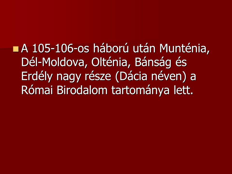 A 105-106-os háború után Munténia, Dél-Moldova, Olténia, Bánság és Erdély nagy része (Dácia néven) a Római Birodalom tartománya lett.