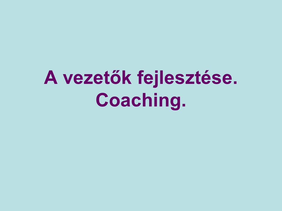 A vezetők fejlesztése. Coaching.