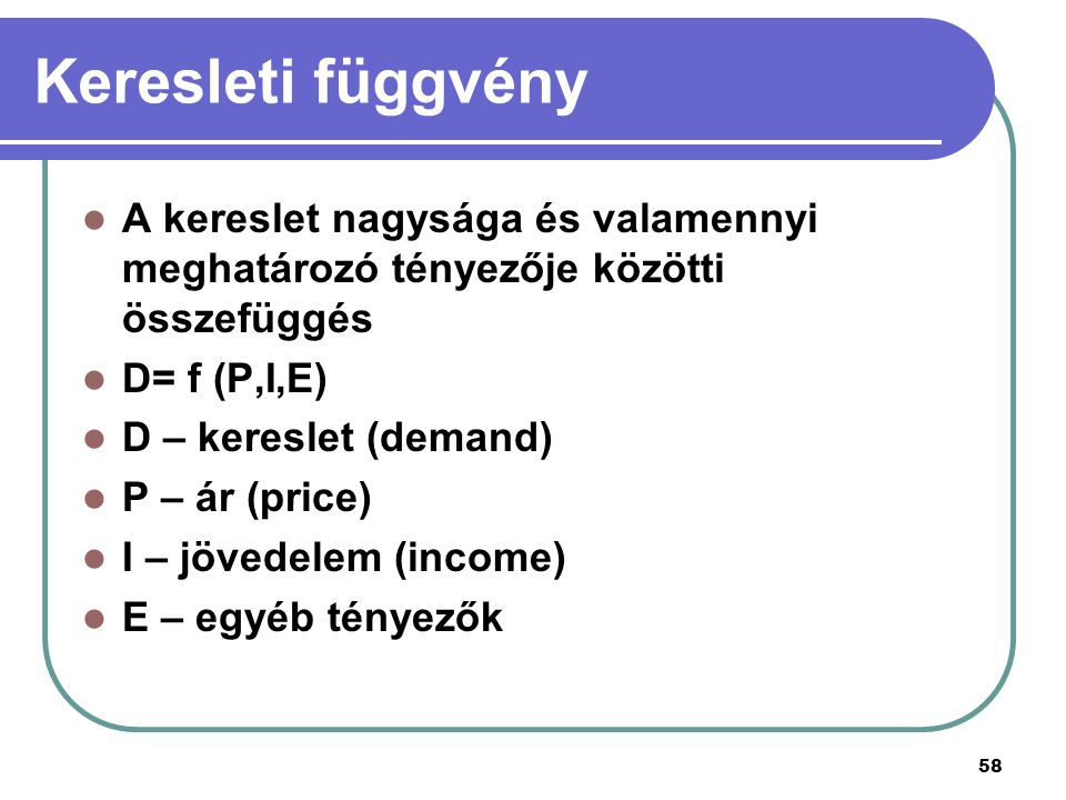 Keresleti függvény A kereslet nagysága és valamennyi meghatározó tényezője közötti összefüggés. D= f (P,I,E)