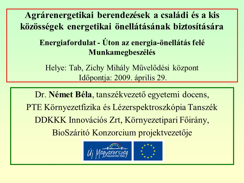 Agrárenergetikai berendezések a családi és a kis közösségek energetikai önellátásának biztosítására Energiafordulat - Úton az energia-önellátás felé Munkamegbeszélés Helye: Tab, Zichy Mihály Művelődési központ Időpontja: 2009. április 29.