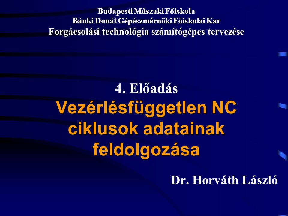 Budapesti Műszaki Főiskola Bánki Donát Gépészmérnöki Főiskolai Kar Forgácsolási technológia számítógépes tervezése 4. Előadás Vezérlésfüggetlen NC ciklusok adatainak feldolgozása