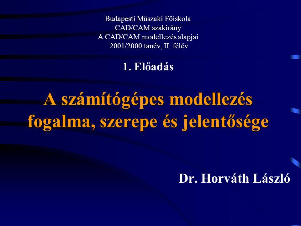 Budapesti Műszaki Főiskola CAD/CAM szakirány A CAD/CAM modellezés alapjai 2001/2000 tanév, II. félév 1. Előadás A számítógépes modellezés fogalma, szerepe és jelentősége