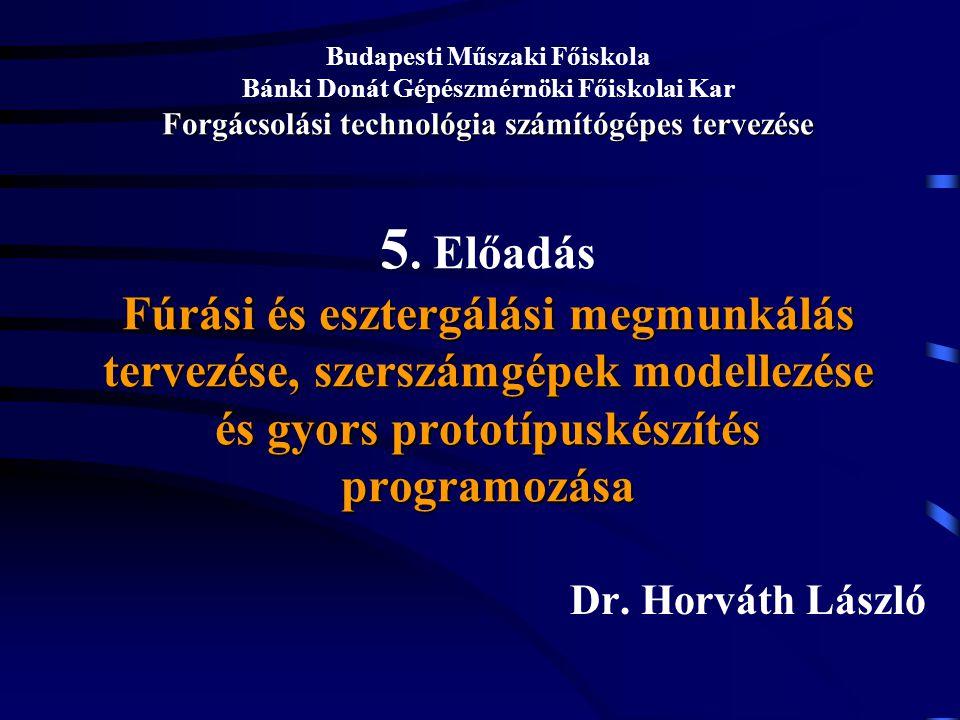Budapesti Műszaki Főiskola Bánki Donát Gépészmérnöki Főiskolai Kar Forgácsolási technológia számítógépes tervezése 5. Előadás Fúrási és esztergálási megmunkálás tervezése, szerszámgépek modellezése és gyors prototípuskészítés programozása