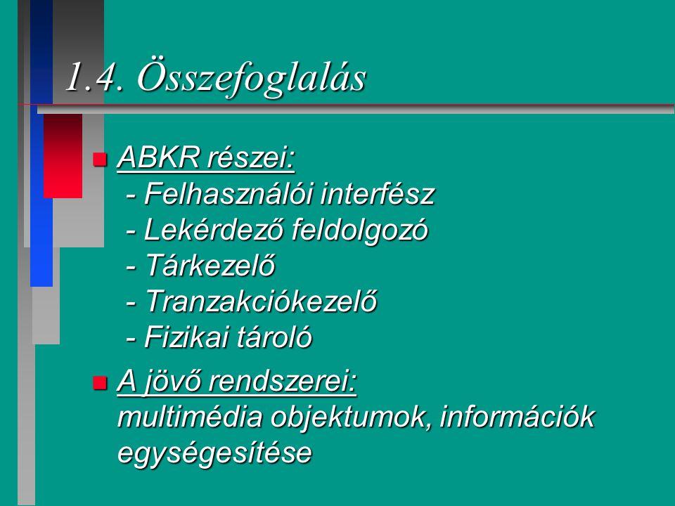 1.4. Összefoglalás ABKR részei: - Felhasználói interfész - Lekérdező feldolgozó - Tárkezelő - Tranzakciókezelő - Fizikai tároló.