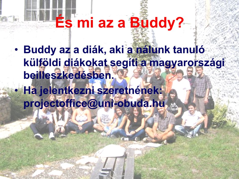 És mi az a Buddy Buddy az a diák, aki a nálunk tanuló külföldi diákokat segíti a magyarországi beilleszkedésben.