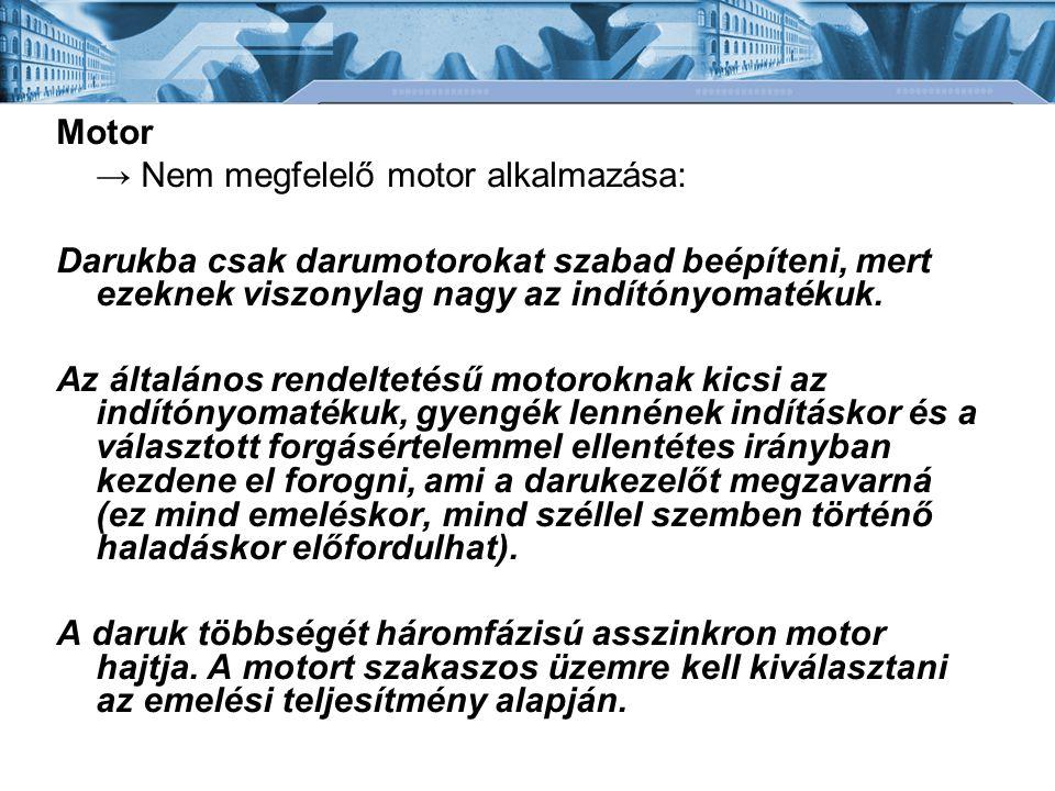 Motor → Nem megfelelő motor alkalmazása: Darukba csak darumotorokat szabad beépíteni, mert ezeknek viszonylag nagy az indítónyomatékuk.