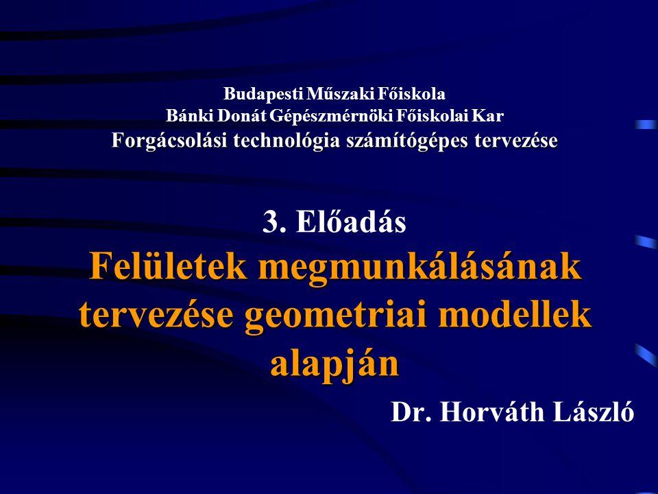 Budapesti Műszaki Főiskola Bánki Donát Gépészmérnöki Főiskolai Kar Forgácsolási technológia számítógépes tervezése 3. Előadás Felületek megmunkálásának tervezése geometriai modellek alapján